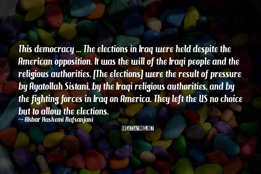 Akbar Hashemi Rafsanjani Sayings: This democracy ... The elections in Iraq were held despite the American opposition. It was