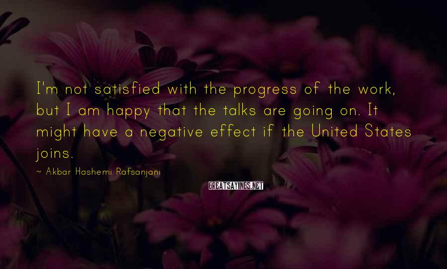 Akbar Hashemi Rafsanjani Sayings: I'm not satisfied with the progress of the work, but I am happy that the