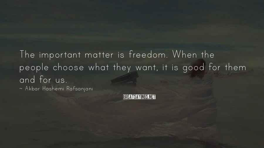 Akbar Hashemi Rafsanjani Sayings: The important matter is freedom. When the people choose what they want, it is good
