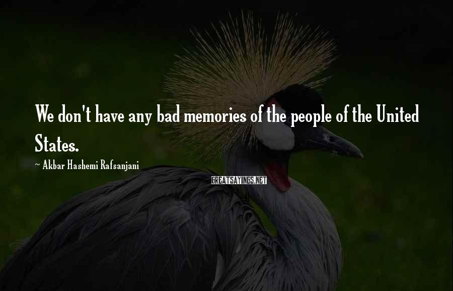 Akbar Hashemi Rafsanjani Sayings: We don't have any bad memories of the people of the United States.