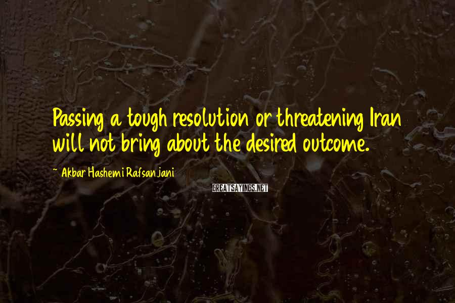 Akbar Hashemi Rafsanjani Sayings: Passing a tough resolution or threatening Iran will not bring about the desired outcome.