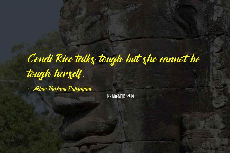 Akbar Hashemi Rafsanjani Sayings: Condi Rice talks tough but she cannot be tough herself.