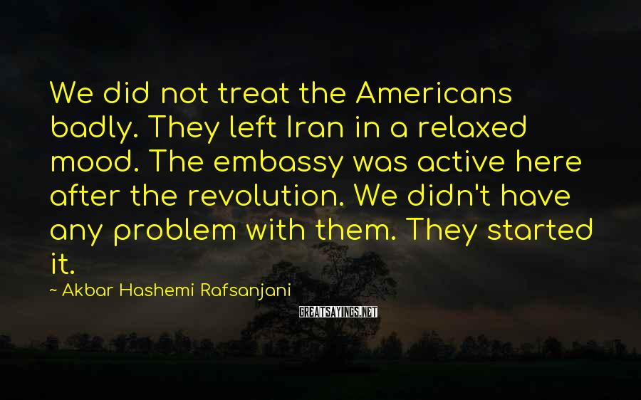 Akbar Hashemi Rafsanjani Sayings: We did not treat the Americans badly. They left Iran in a relaxed mood. The