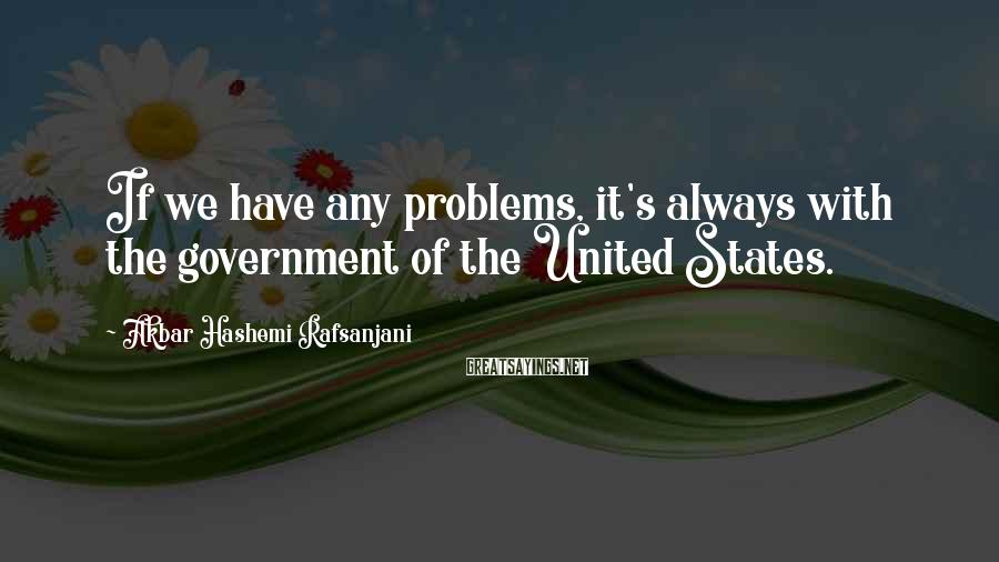 Akbar Hashemi Rafsanjani Sayings: If we have any problems, it's always with the government of the United States.