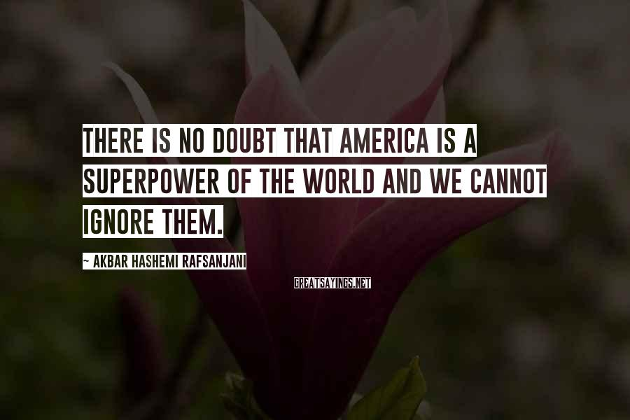 Akbar Hashemi Rafsanjani Sayings: There is no doubt that America is a superpower of the world and we cannot