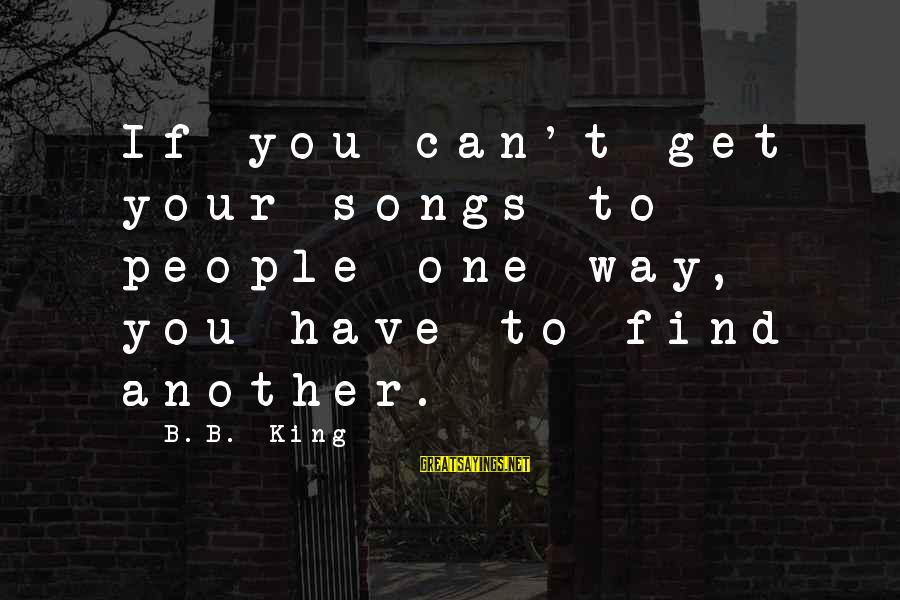 Aksionov Sayings By B.B. King: If you can't get your songs to people one way, you have to find another.