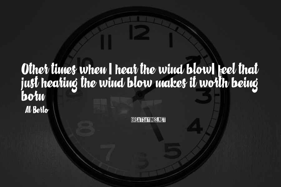 Al Berto Sayings: Other times when I hear the wind blowI feel that just hearing the wind blow