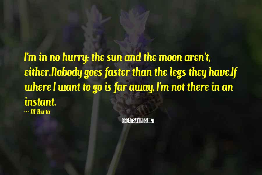 Al Berto Sayings: I'm in no hurry: the sun and the moon aren't, either.Nobody goes faster than the
