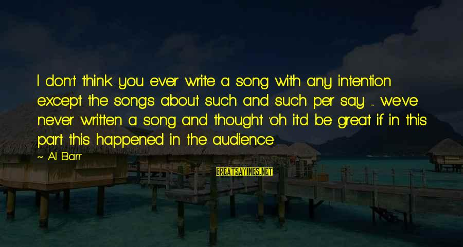 Al D'amato Sayings By Al Barr: I don't think you ever write a song with any intention except the song's about