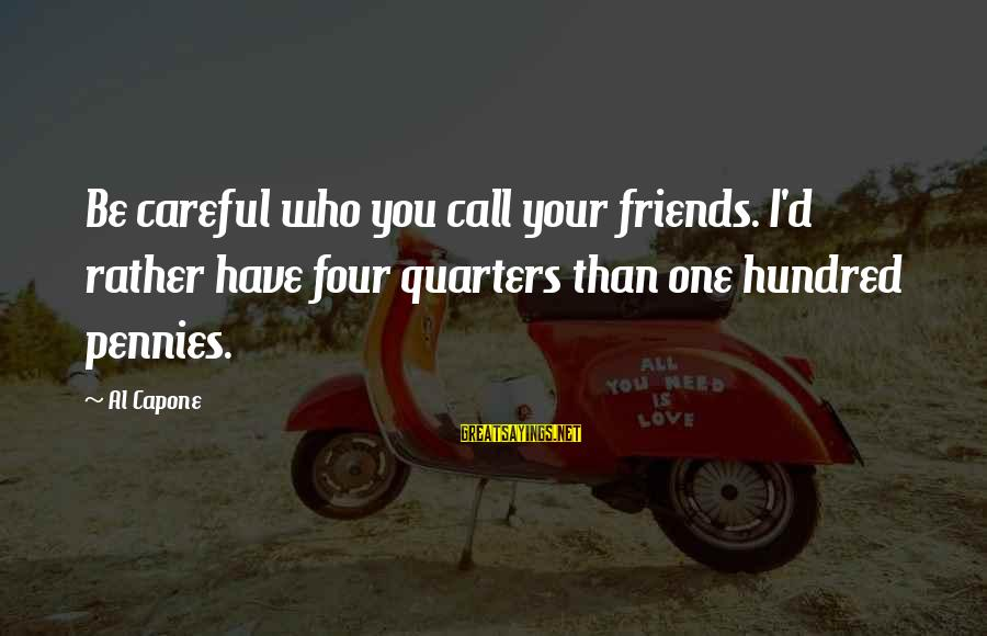 Al D'amato Sayings By Al Capone: Be careful who you call your friends. I'd rather have four quarters than one hundred