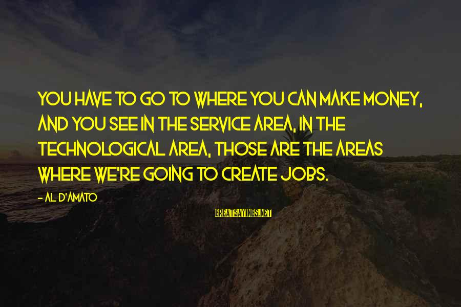 Al D'amato Sayings By Al D'Amato: You have to go to where you can make money, and you see in the