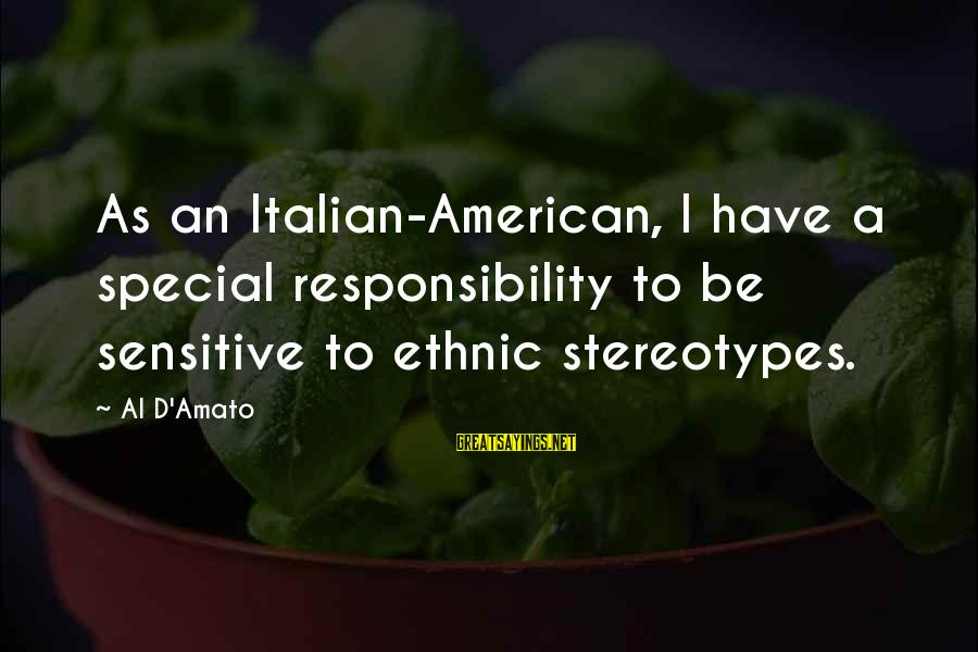 Al D'amato Sayings By Al D'Amato: As an Italian-American, I have a special responsibility to be sensitive to ethnic stereotypes.