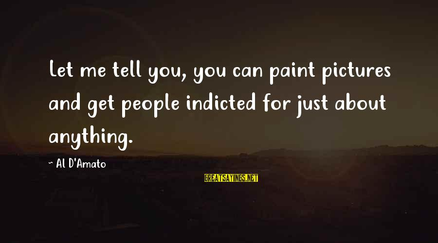 Al D'amato Sayings By Al D'Amato: Let me tell you, you can paint pictures and get people indicted for just about