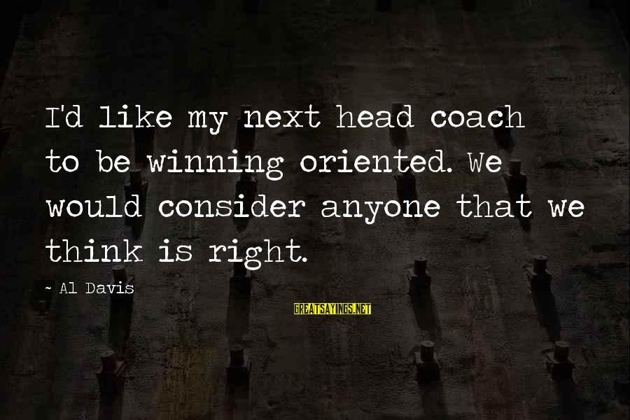 Al D'amato Sayings By Al Davis: I'd like my next head coach to be winning oriented. We would consider anyone that