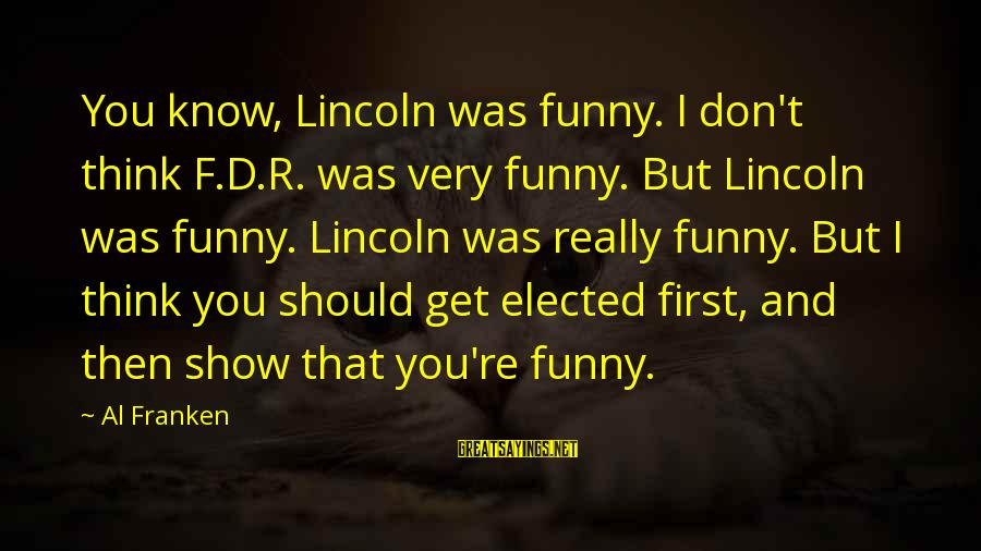 Al D'amato Sayings By Al Franken: You know, Lincoln was funny. I don't think F.D.R. was very funny. But Lincoln was