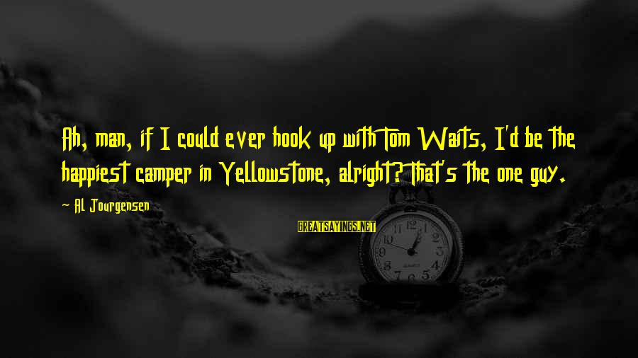 Al D'amato Sayings By Al Jourgensen: Ah, man, if I could ever hook up with Tom Waits, I'd be the happiest