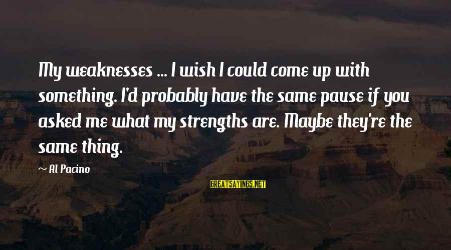 Al D'amato Sayings By Al Pacino: My weaknesses ... I wish I could come up with something. I'd probably have the
