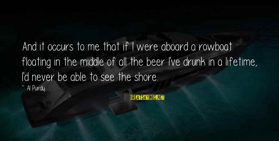 Al D'amato Sayings By Al Purdy: And it occurs to me that if I were aboard a rowboat floating in the
