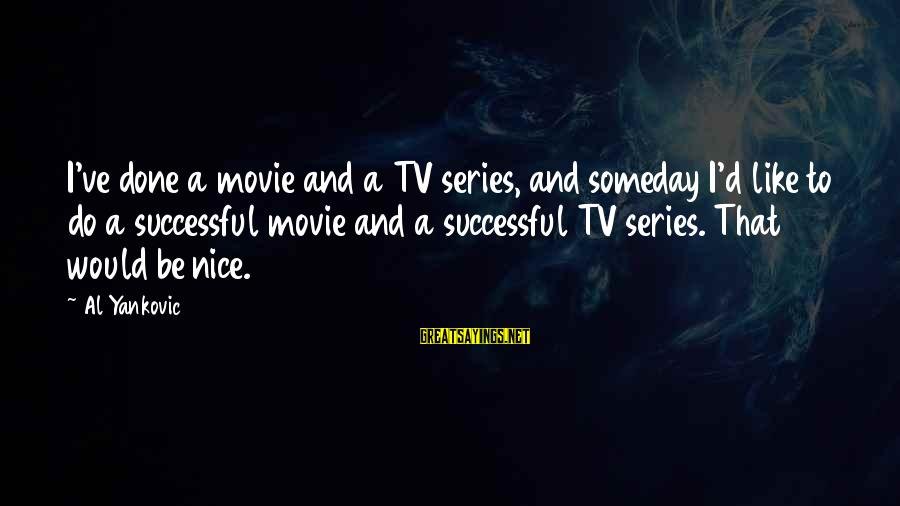 Al D'amato Sayings By Al Yankovic: I've done a movie and a TV series, and someday I'd like to do a