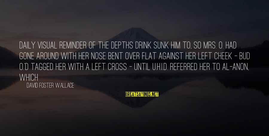 Al D'amato Sayings By David Foster Wallace: daily visual reminder of the depths drink sunk him to, so Mrs. O. had gone