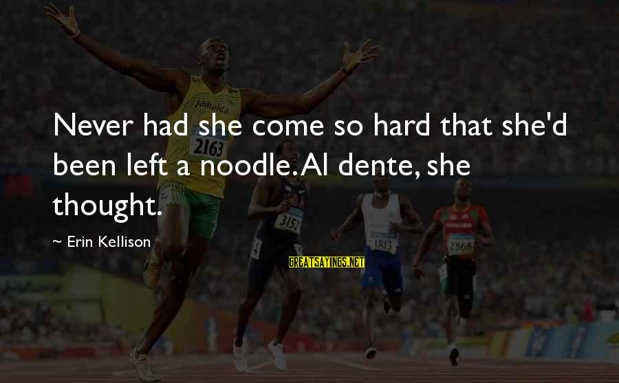 Al D'amato Sayings By Erin Kellison: Never had she come so hard that she'd been left a noodle. Al dente, she