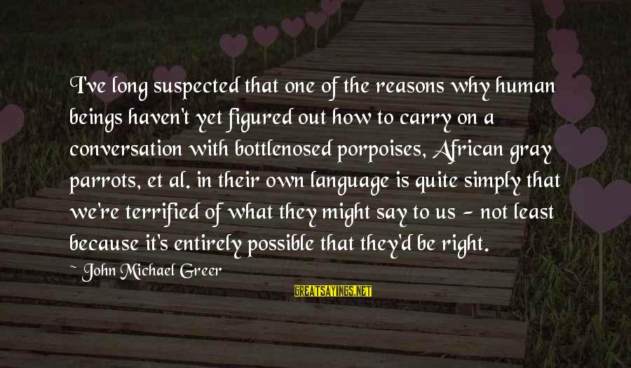 Al D'amato Sayings By John Michael Greer: I've long suspected that one of the reasons why human beings haven't yet figured out