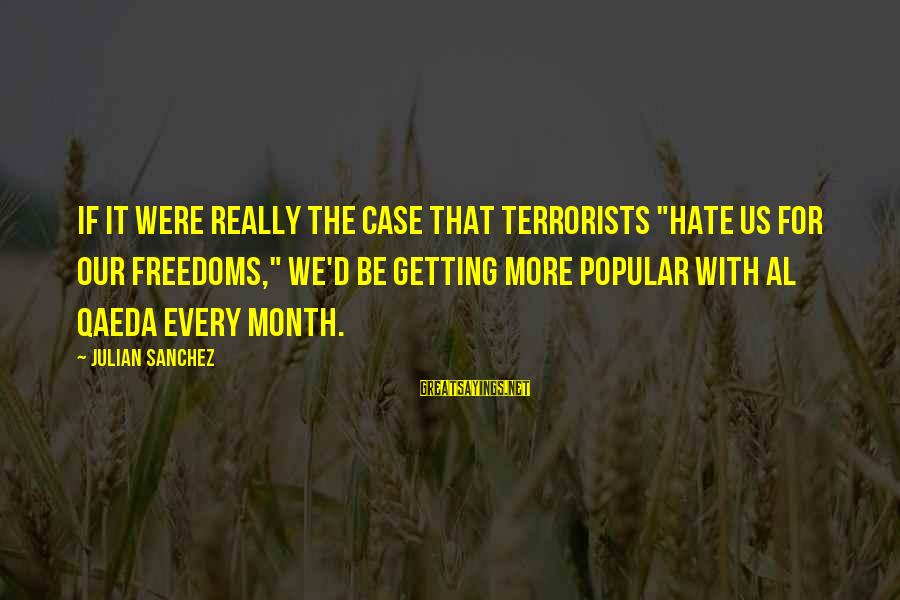 """Al D'amato Sayings By Julian Sanchez: If it were really the case that terrorists """"hate us for our freedoms,"""" we'd be"""