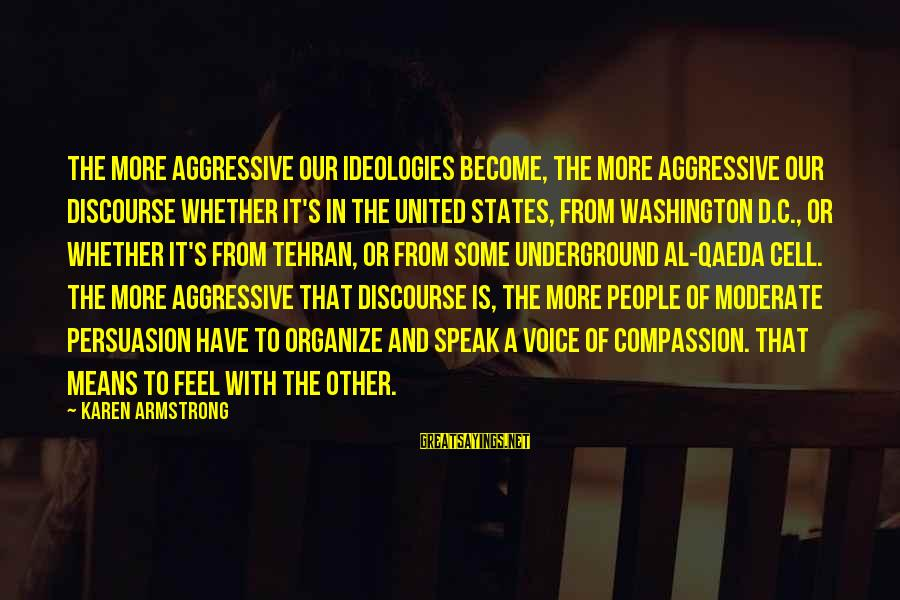 Al D'amato Sayings By Karen Armstrong: The more aggressive our ideologies become, the more aggressive our discourse whether it's in the