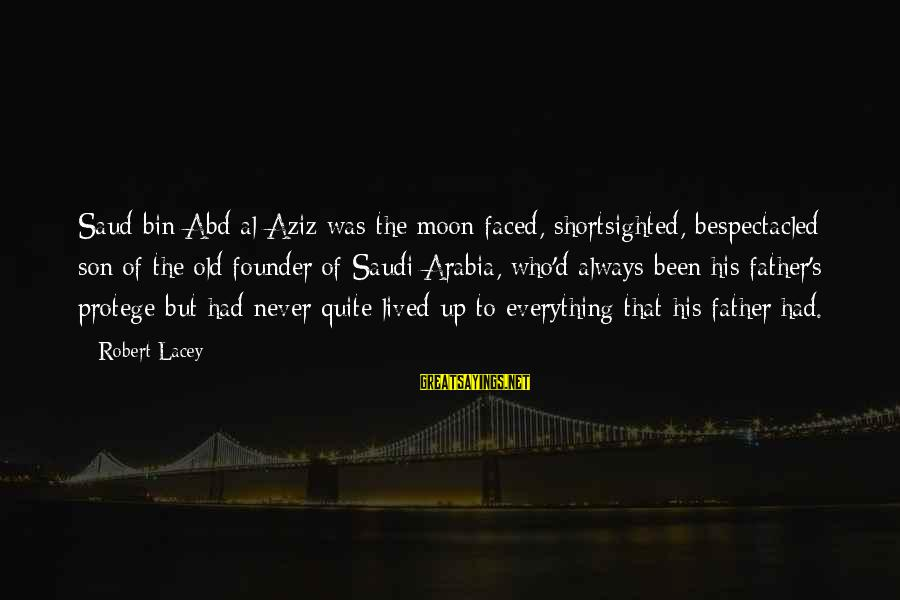 Al D'amato Sayings By Robert Lacey: Saud bin Abd al-Aziz was the moon-faced, shortsighted, bespectacled son of the old founder of