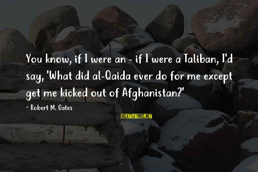 Al D'amato Sayings By Robert M. Gates: You know, if I were an - if I were a Taliban, I'd say, 'What