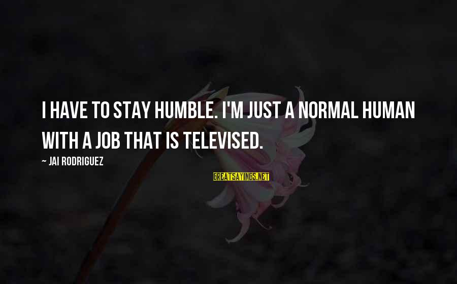 Al Davis Motivational Sayings By Jai Rodriguez: I have to stay humble. I'm just a normal human with a job that is