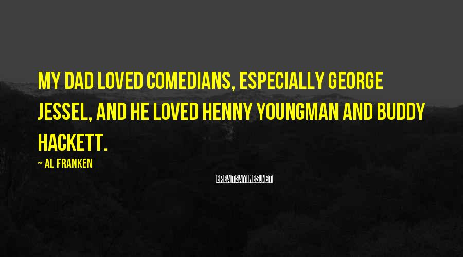 Al Franken Sayings: My dad loved comedians, especially George Jessel, and he loved Henny Youngman and Buddy Hackett.