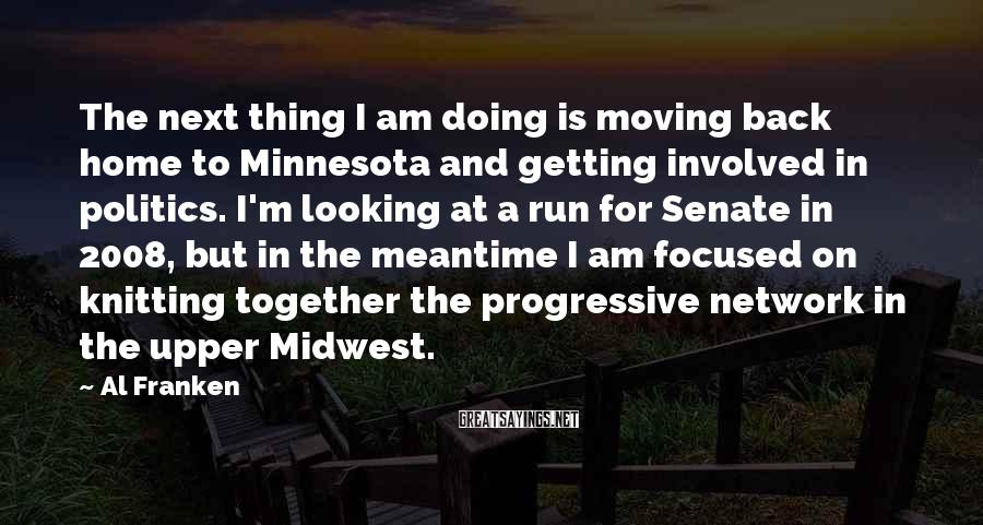 Al Franken Sayings: The next thing I am doing is moving back home to Minnesota and getting involved