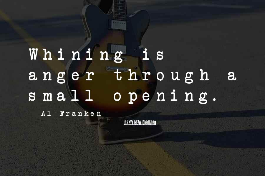 Al Franken Sayings: Whining is anger through a small opening.