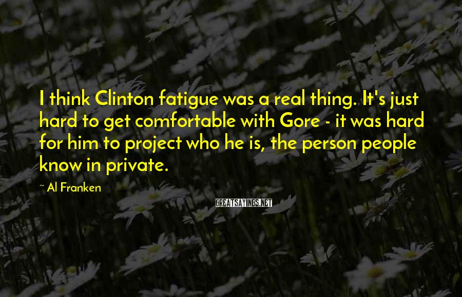 Al Franken Sayings: I think Clinton fatigue was a real thing. It's just hard to get comfortable with