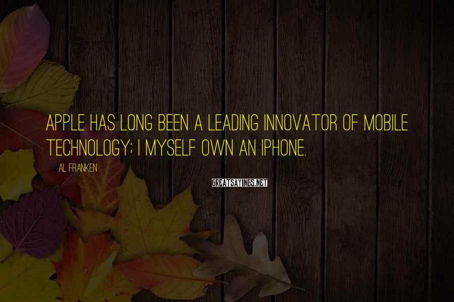 Al Franken Sayings: Apple has long been a leading innovator of mobile technology; I myself own an iPhone.