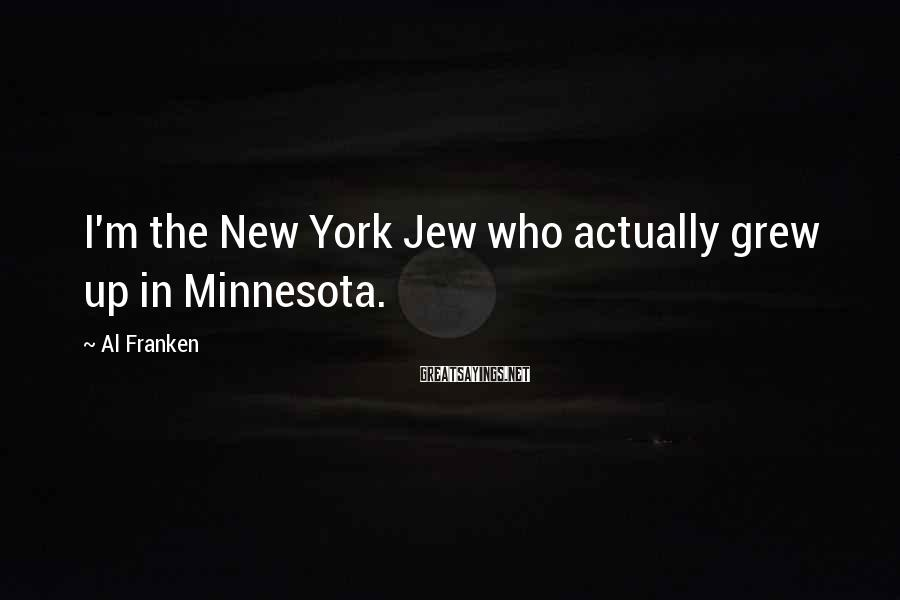 Al Franken Sayings: I'm the New York Jew who actually grew up in Minnesota.