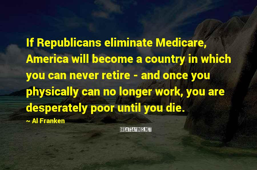 Al Franken Sayings: If Republicans eliminate Medicare, America will become a country in which you can never retire