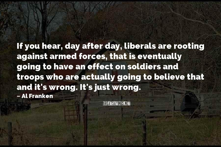 Al Franken Sayings: If you hear, day after day, liberals are rooting against armed forces, that is eventually