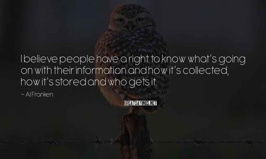 Al Franken Sayings: I believe people have a right to know what's going on with their information and