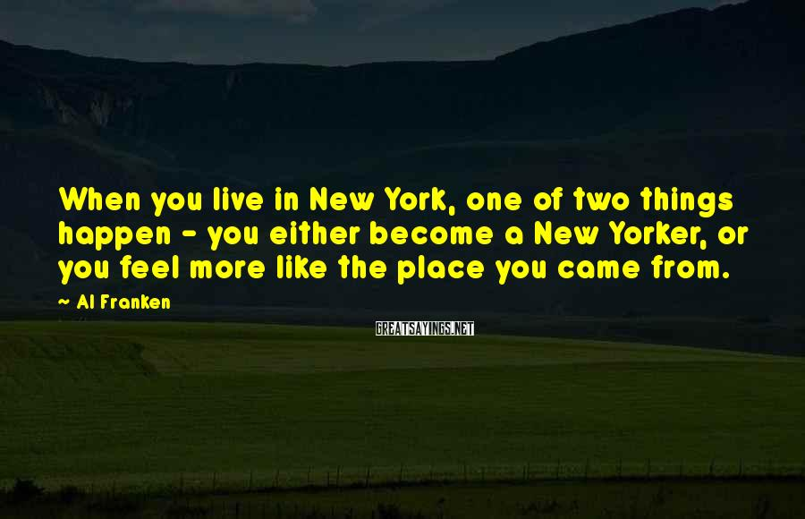 Al Franken Sayings: When you live in New York, one of two things happen - you either become