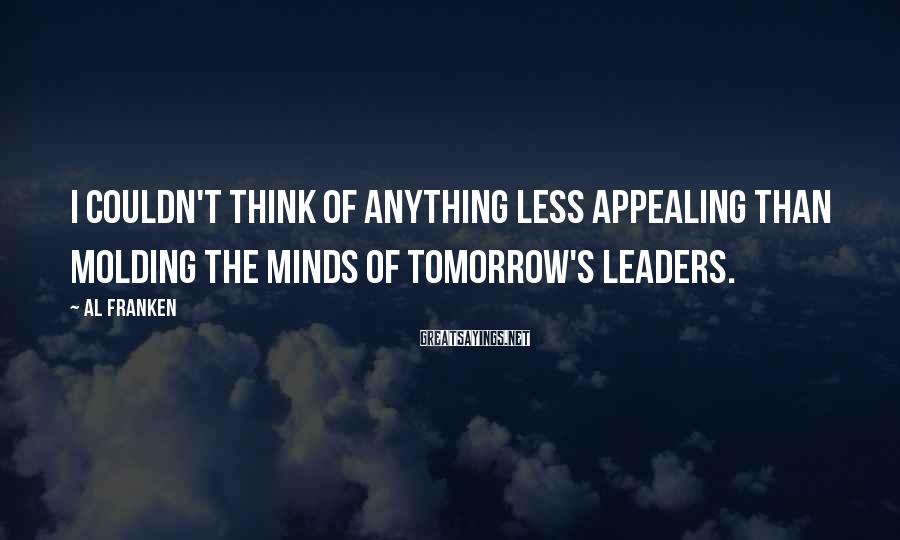Al Franken Sayings: I couldn't think of anything less appealing than molding the minds of tomorrow's leaders.
