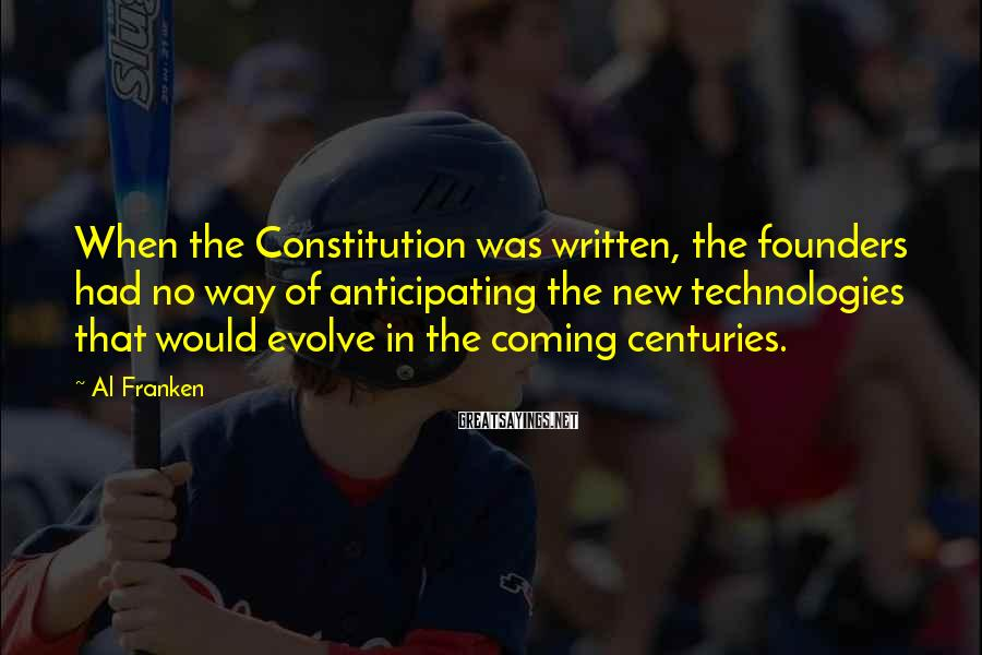 Al Franken Sayings: When the Constitution was written, the founders had no way of anticipating the new technologies