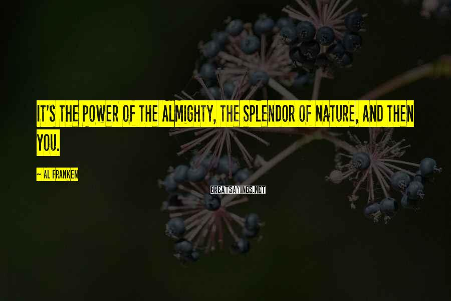 Al Franken Sayings: It's the Power of the Almighty, the Splendor of Nature, and then you.
