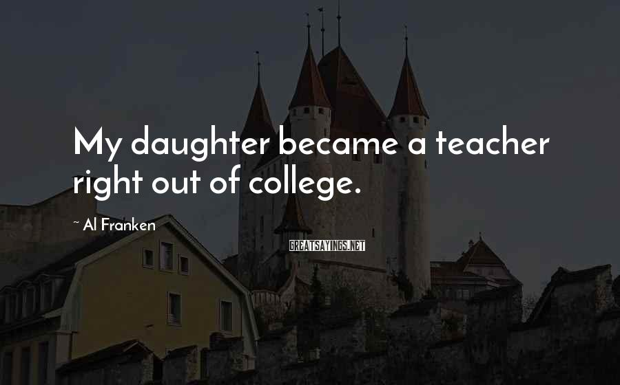 Al Franken Sayings: My daughter became a teacher right out of college.