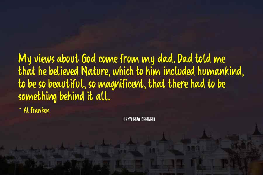 Al Franken Sayings: My views about God come from my dad. Dad told me that he believed Nature,