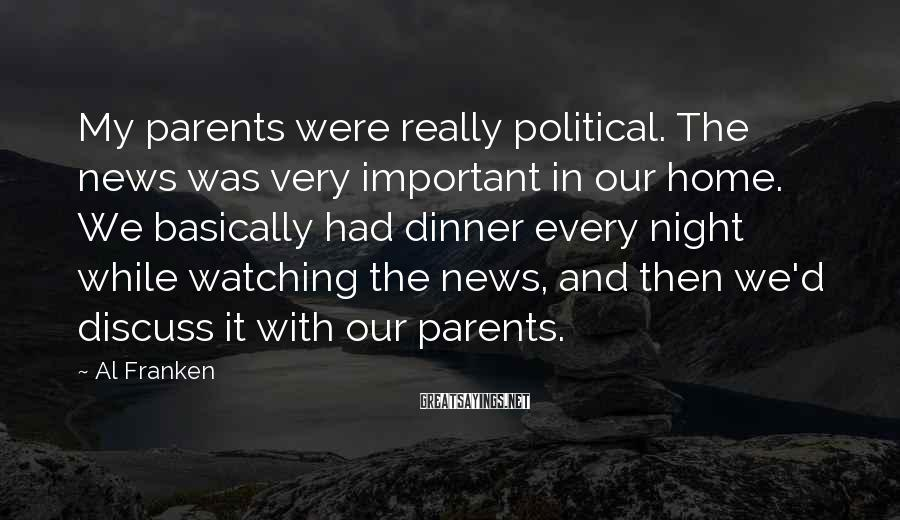 Al Franken Sayings: My parents were really political. The news was very important in our home. We basically