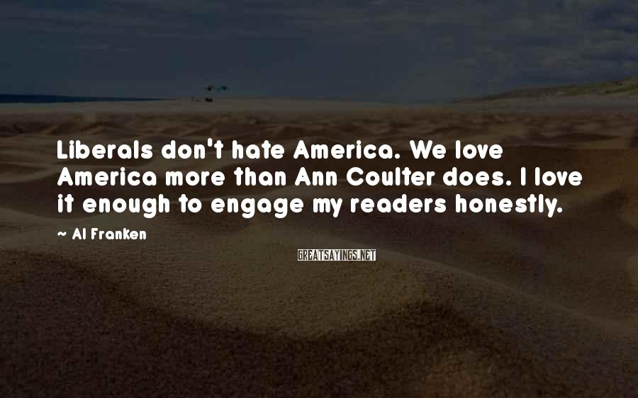 Al Franken Sayings: Liberals don't hate America. We love America more than Ann Coulter does. I love it