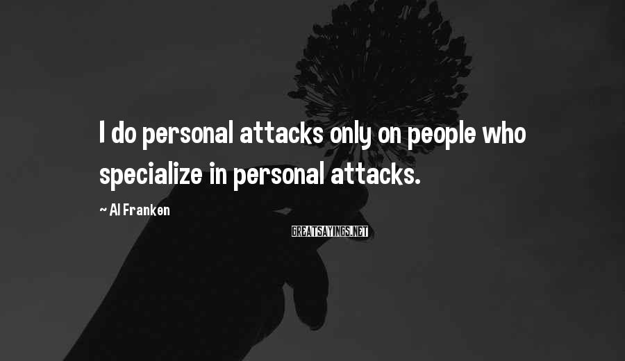 Al Franken Sayings: I do personal attacks only on people who specialize in personal attacks.