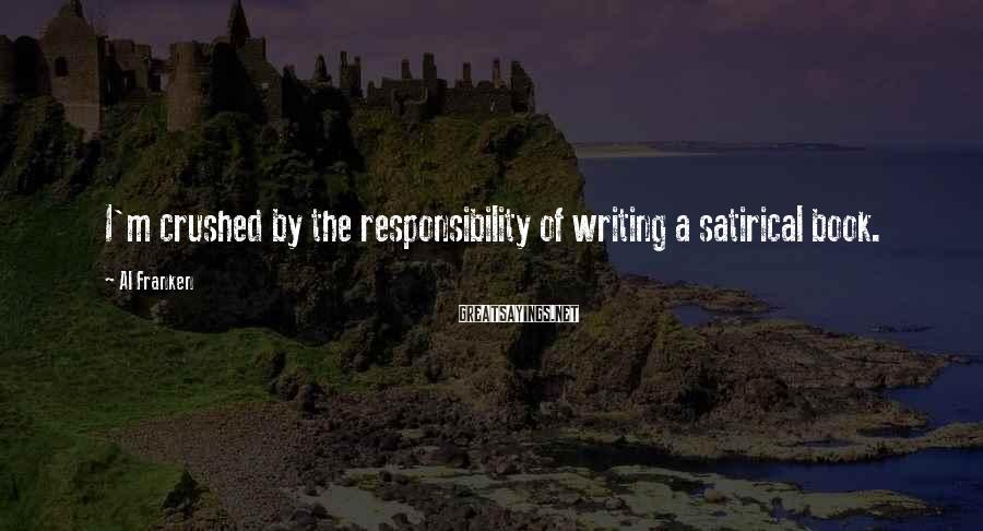 Al Franken Sayings: I'm crushed by the responsibility of writing a satirical book.